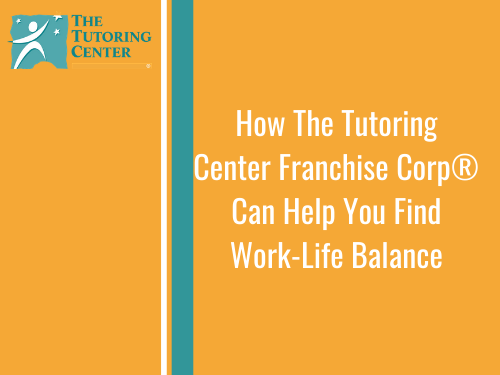 How The Tutoring Center Franchise Corp®  Can Help You Find Work-Life Balance
